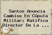 Santos Anuncia Cambios En Cúpula Militar: Ratifica Director De La <b>...</b>
