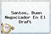 Santos, Buen Negociador En El <b>Draft</b>