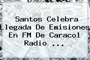 Santos Celebra Llegada De Emisiones En FM De <b>Caracol Radio</b> ...