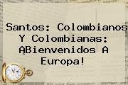 Santos: Colombianos Y Colombianas: ¡Bienvenidos A Europa!