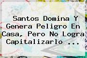 <b>Santos</b> Domina Y Genera Peligro En Casa, Pero No Logra Capitalizarlo <b>...</b>