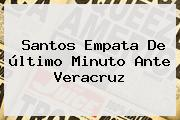 <b>Santos</b> Empata De último Minuto Ante <b>Veracruz</b>