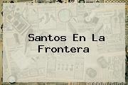 <b>Santos</b> En La Frontera