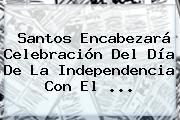 Santos Encabezará Celebración Del <b>Día De La Independencia</b> Con El ...