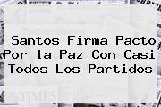 Santos Firma Pacto Por <b>la Paz</b> Con Casi Todos Los Partidos