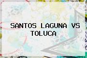 <b>SANTOS</b> LAGUNA <b>VS TOLUCA</b>
