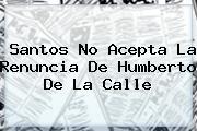 Santos No Acepta La Renuncia De <b>Humberto De La Calle</b>