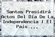 Santos Presidirá Actos Del <b>Día De La Independencia</b> | El País <b>...</b>