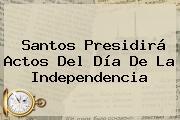 Santos Presidirá Actos Del <b>Día De La Independencia</b>