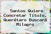 <b>Santos</b> Quiere Concretar Título, <b>Querétaro</b> Buscará Milagro