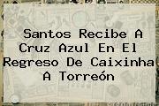 <b>Santos</b> Recibe A <b>Cruz Azul</b> En El Regreso De Caixinha A Torreón