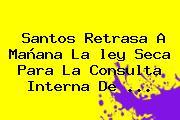 Santos Retrasa A Mañana La <b>ley Seca</b> Para La Consulta Interna De <b>...</b>