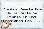 Santos Revela Que De <b>la Calle</b> Se Reunió En Dos Ocasiones Con <b>...</b>