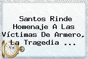 Santos Rinde Homenaje A Las Víctimas De <b>Armero</b>, La Tragedia <b>...</b>