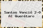 <b>Santos</b> Venció 2-0 Al <b>Querétaro</b>