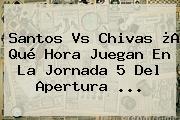 Santos Vs Chivas ¿A Qué Hora Juegan En La <b>Jornada 5</b> Del Apertura ...