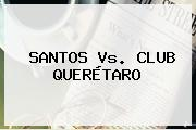 <b>SANTOS Vs</b>. CLUB <b>QUERÉTARO</b>