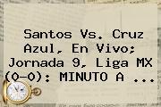 <b>Santos Vs</b>. <b>Cruz Azul</b>, En Vivo; Jornada 9, Liga MX (0-0): MINUTO A ...