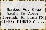 <b>Santos Vs</b>. <b>Cruz Azul</b>, En Vivo; Jornada 9, Liga MX (1-0): MINUTO A ...