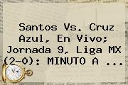 <b>Santos Vs</b>. <b>Cruz Azul</b>, En Vivo; Jornada 9, Liga MX (2-0): MINUTO A ...
