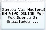 Santos Vs. Nacional EN VIVO ONLINE Por <b>Fox Sports 2</b>: Brasileños ...