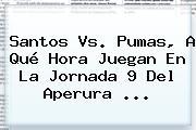 <b>Santos Vs. Pumas</b>, A Qué Hora Juegan En La Jornada 9 Del Aperura ...