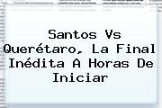 <b>Santos Vs Querétaro</b>, La Final Inédita A Horas De Iniciar