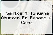 <b>Santos</b> Y <b>Tijuana</b> Aburren En Empate A Cero