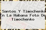 Santos Y <b>Timochenko</b> En La Habana Foto De <b>Timochenko</b>