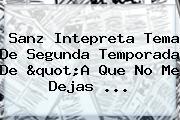 Sanz Intepreta Tema De Segunda Temporada De &quot;<b>A Que No Me Dejas</b> <b>...</b>
