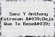 Sanz Y Anthony Estrenan &#039;<b>Deja Que Te Bese</b>&#039;