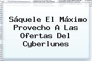 Sáquele El Máximo Provecho A Las Ofertas Del <b>Cyberlunes</b>