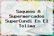 Saqueos A Supermercados <b>SuperCundi</b> En El Tolima