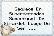 Saqueos En Supermercados <b>Supercundi</b> De Girardot Luego De Ser ...