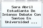 <b>Sara Abril</b> Estudiante De Intenso Debate Con Santos En Universidad <b>...</b>