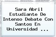 <b>Sara Abril</b> Estudiante De Intenso Debate Con Santos En Universidad <b>...</b>