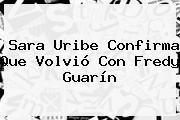 <b>Sara Uribe</b> Confirma Que Volvió Con Fredy Guarín