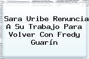 <b>Sara Uribe</b> Renuncia A Su Trabajo Para Volver Con Fredy Guarín