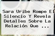 <b>Sara Uribe</b> Rompe El Silencio Y Revela Detalles Sobre La Relación Que ...