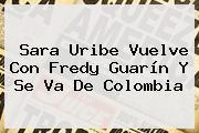 <b>Sara Uribe</b> Vuelve Con Fredy Guarín Y Se Va De Colombia