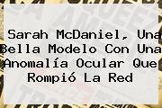 <b>Sarah McDaniel</b>, Una Bella Modelo Con Una Anomalía Ocular Que Rompió La Red
