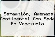 <b>Sarampión</b>, Amenaza Continental Con Sede En Venezuela