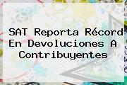 <b>SAT</b> Reporta Récord En Devoluciones A Contribuyentes