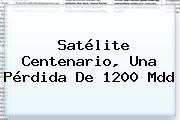<b>Satélite Centenario</b>, Una Pérdida De 1200 Mdd