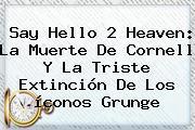 Say Hello 2 Heaven: La Muerte De Cornell Y La Triste Extinción De Los íconos Grunge