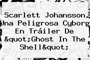 Scarlett Johansson, Una Peligrosa Cyborg En Tráiler De &quot;<b>Ghost In The Shell</b>&quot;