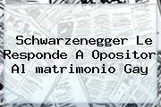 Schwarzenegger Le Responde A Opositor Al <b>matrimonio Gay</b>