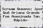 <b>Scream Queens</b>: ¿por Qué Ariana Grande Fue Asesinada Tan Rápido?
