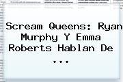 <b>Scream Queens</b>: Ryan Murphy Y Emma Roberts Hablan De <b>...</b>