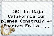 SCT En Baja California Sur <b>planea</b> Construir 40 Puentes En La <b>...</b>